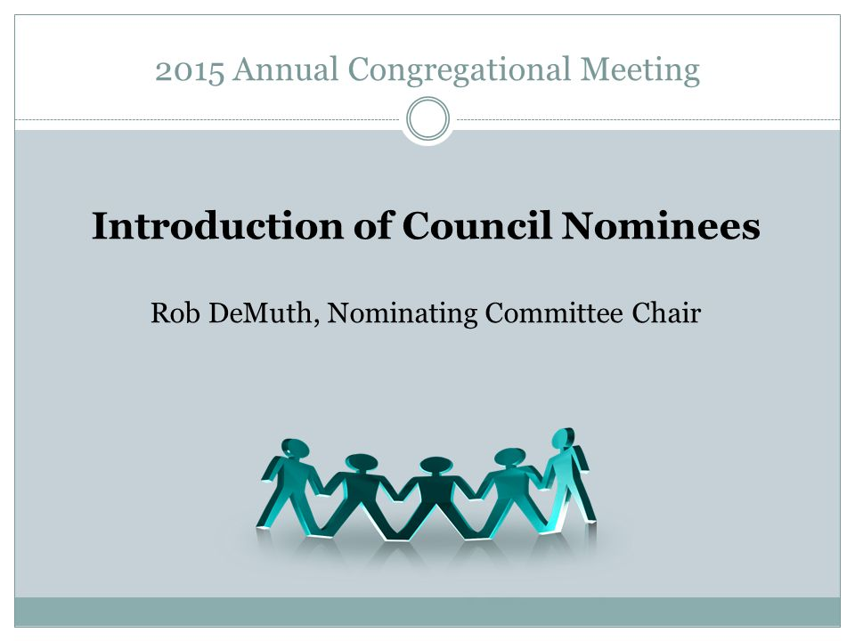 2015 Annual Congregational Meeting Introduction of Council Nominees Rob DeMuth, Nominating Committee Chair