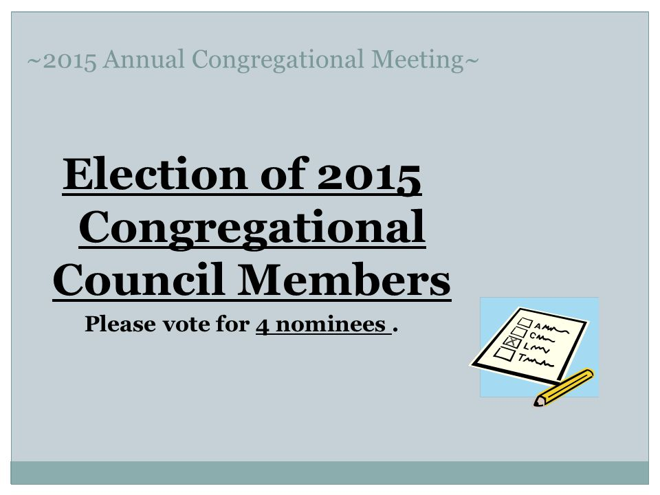 ~2015 Annual Congregational Meeting~ Election of 2015 Congregational Council Members Please vote for 4 nominees.