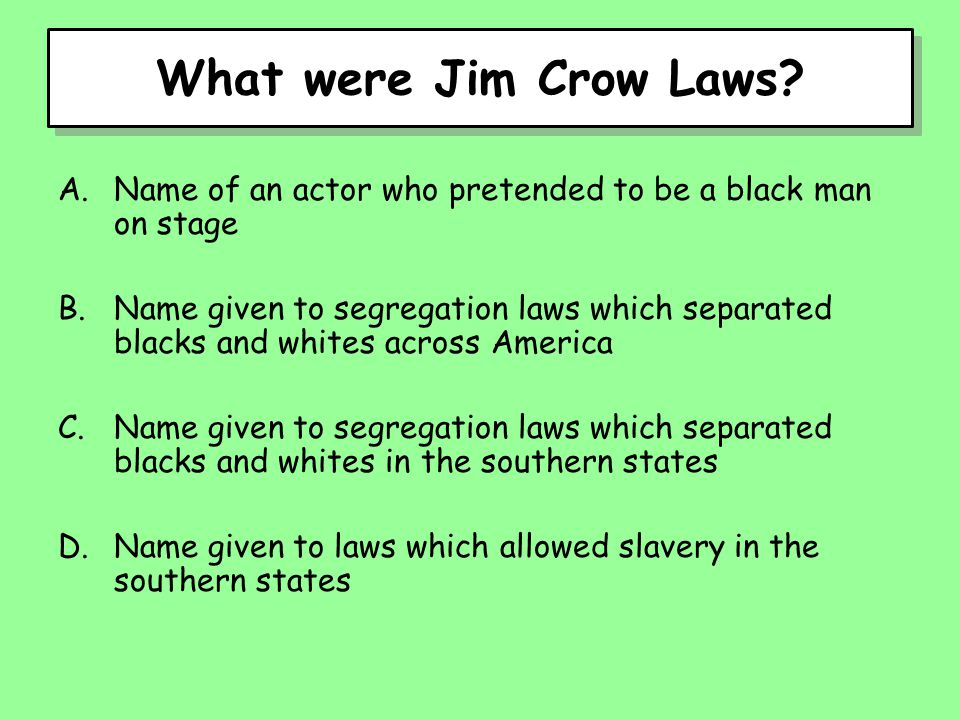 What were Jim Crow Laws? A.Name of an actor who pretended to be a black man on stage B.Name given to segregation laws which separated blacks and white
