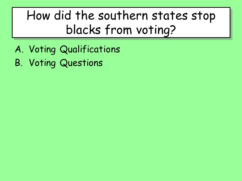 How did the southern states stop blacks from voting? A.Voting Qualifications B.Voting Questions