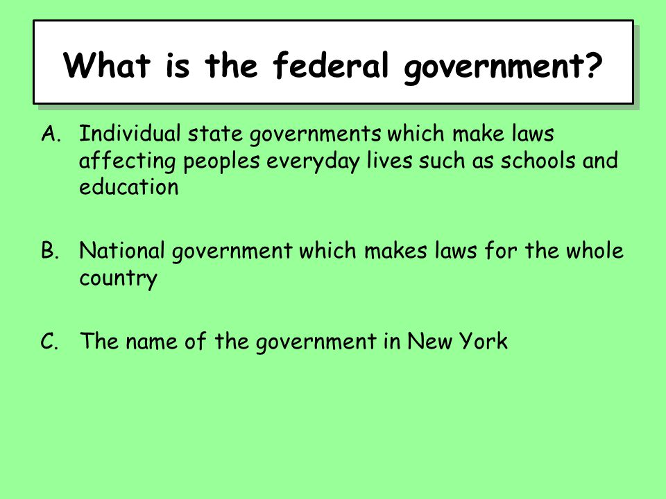 What is the federal government? A.Individual state governments which make laws affecting peoples everyday lives such as schools and education B.Nation