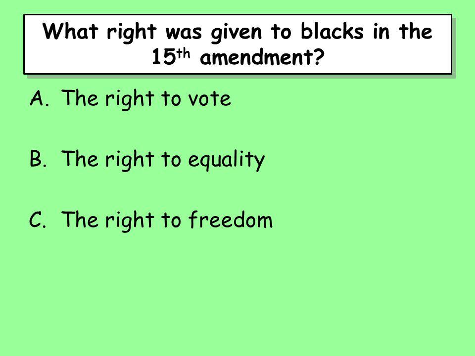 What right was given to blacks in the 15 th amendment? A.The right to vote B.The right to equality C.The right to freedom