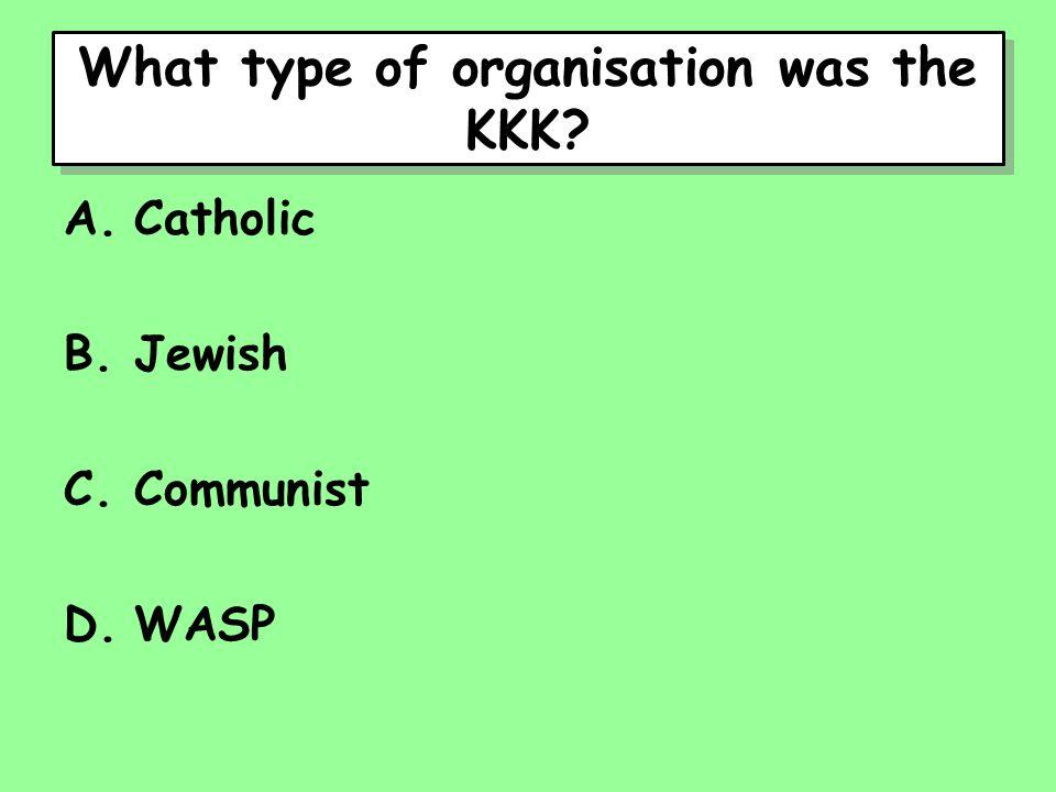 What type of organisation was the KKK A.Catholic B.Jewish C.Communist D.WASP