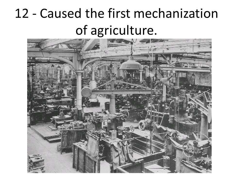 12 - Caused the first mechanization of agriculture.