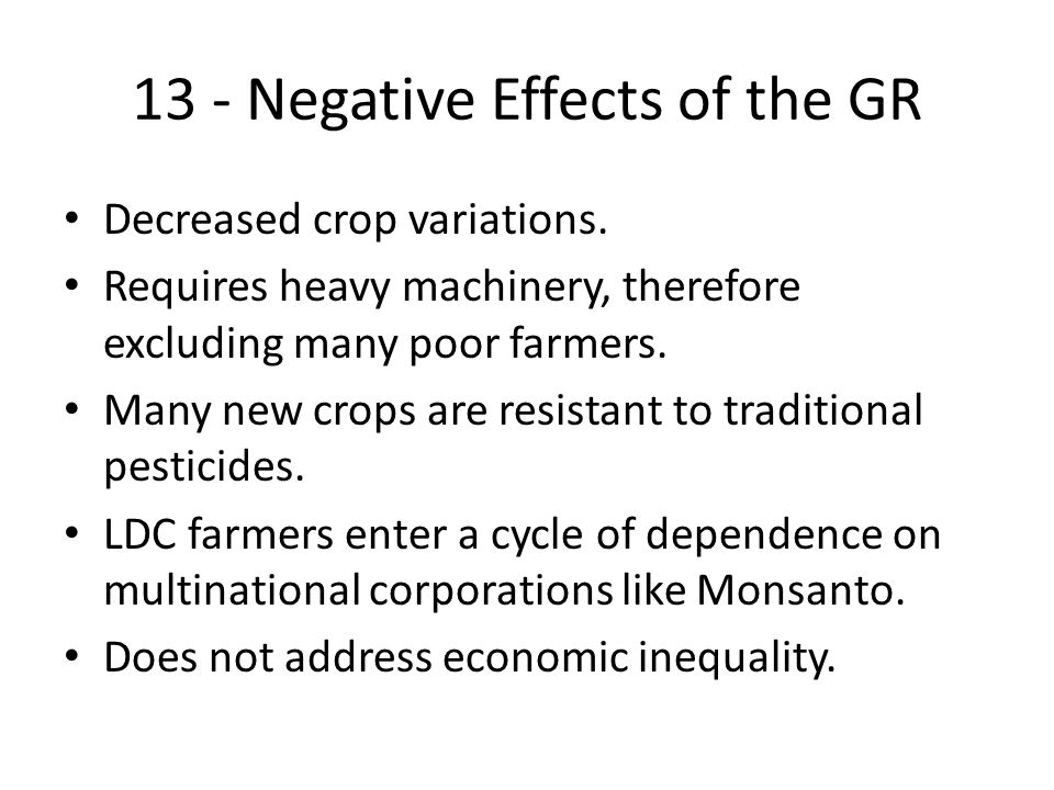 13 - Negative Effects of the GR Decreased crop variations. Requires heavy machinery, therefore excluding many poor farmers. Many new crops are resista