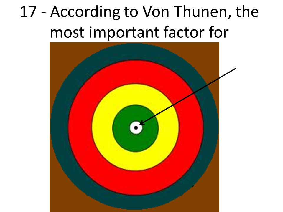 17 - According to Von Thunen, the most important factor for agricultural location