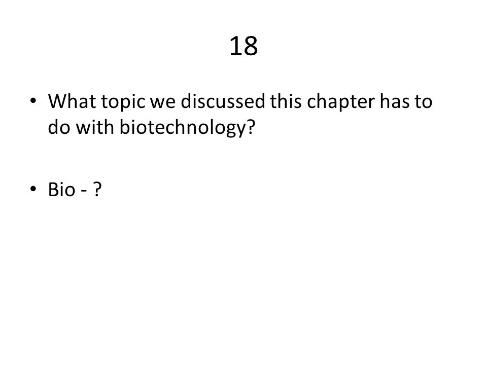18 What topic we discussed this chapter has to do with biotechnology? Bio - ?
