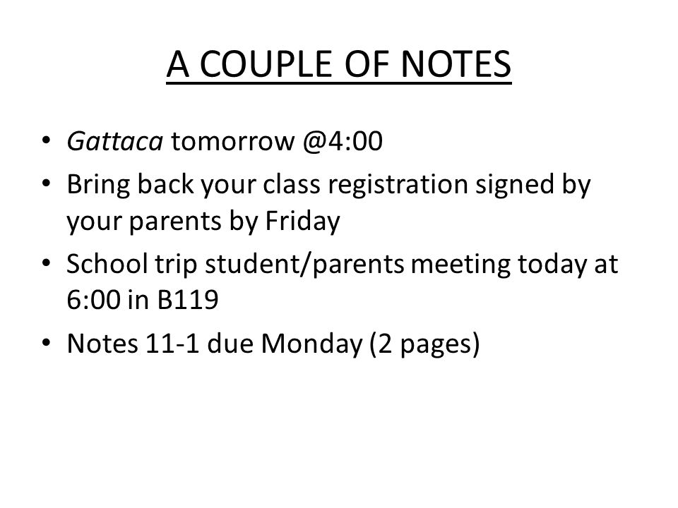 A COUPLE OF NOTES Gattaca tomorrow @4:00 Bring back your class registration signed by your parents by Friday School trip student/parents meeting today