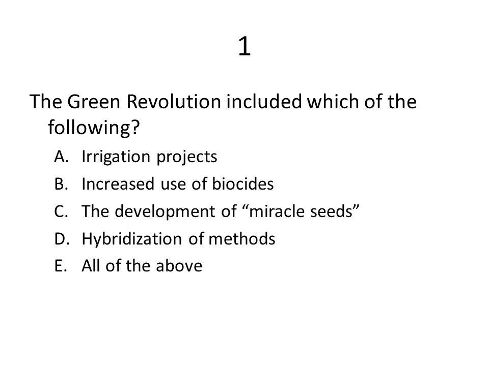 """1 The Green Revolution included which of the following? A.Irrigation projects B.Increased use of biocides C.The development of """"miracle seeds"""" D.Hybri"""