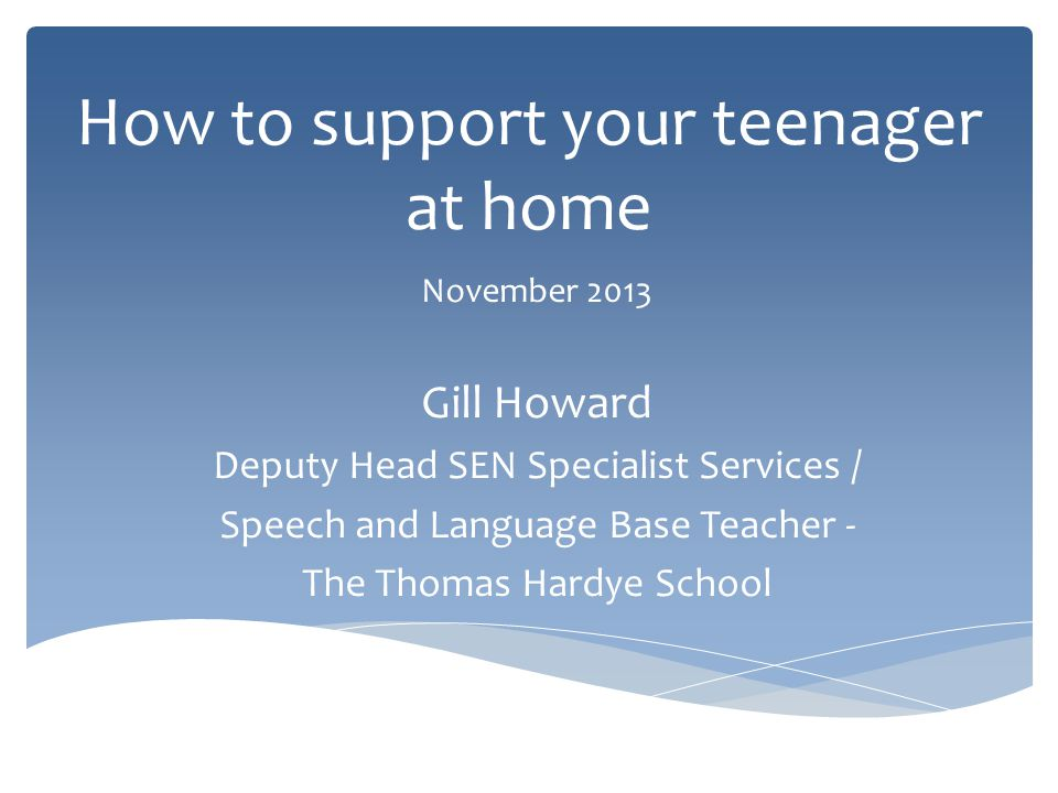 How to support your teenager at home November 2013 Gill Howard Deputy Head SEN Specialist Services / Speech and Language Base Teacher - The Thomas Hardye School