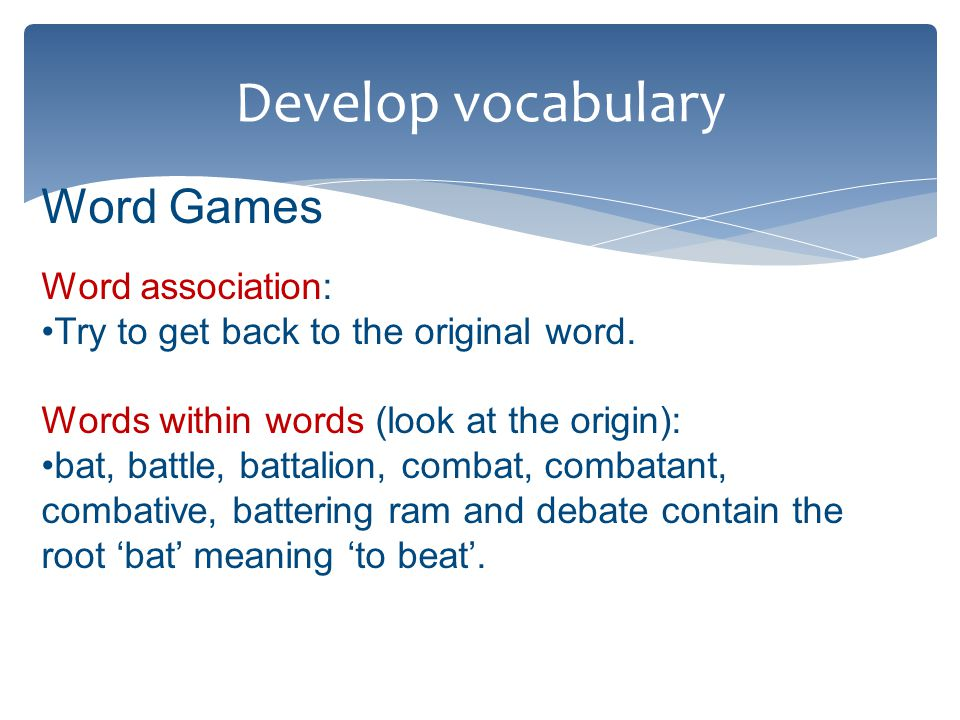 Develop vocabulary Word Games Word association: Try to get back to the original word.