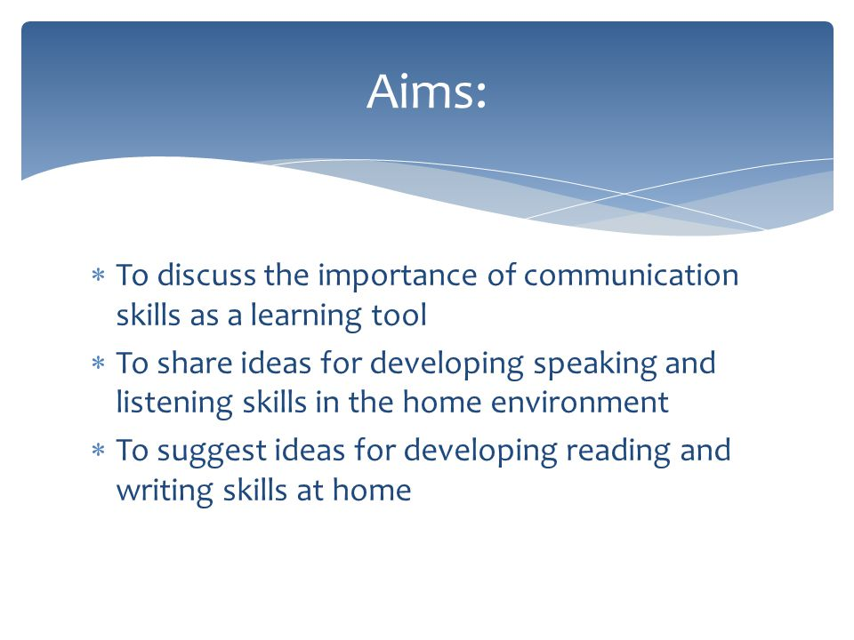  To discuss the importance of communication skills as a learning tool  To share ideas for developing speaking and listening skills in the home environment  To suggest ideas for developing reading and writing skills at home Aims: