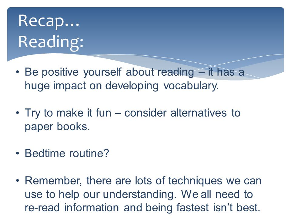 Recap… Reading: Be positive yourself about reading – it has a huge impact on developing vocabulary.