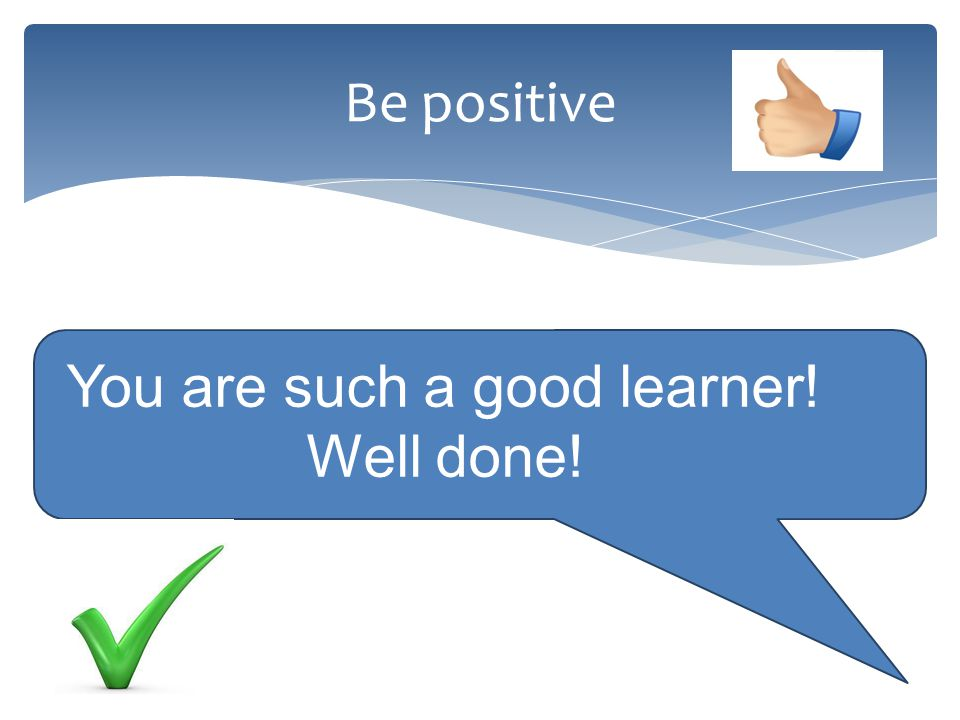 Be positive You are such a good learner! Well done!