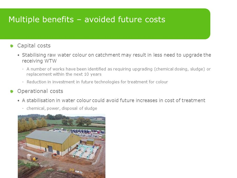 Capital costs Stabilising raw water colour on catchment may result in less need to upgrade the receiving WTW ­A number of works have been identified as requiring upgrading (chemical dosing, sludge) or replacement within the next 10 years ­Reduction in investment in future technologies for treatment for colour Operational costs A stabilisation in water colour could avoid future increases in cost of treatment ­chemical, power, disposal of sludge Multiple benefits – avoided future costs