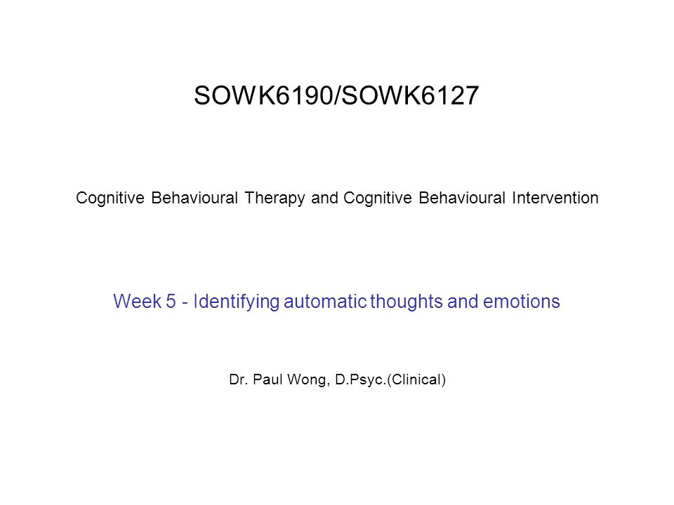 SOWK6190/SOWK6127 Cognitive Behavioural Therapy and Cognitive Behavioural Intervention Week 5 - Identifying automatic thoughts and emotions Dr. Paul W
