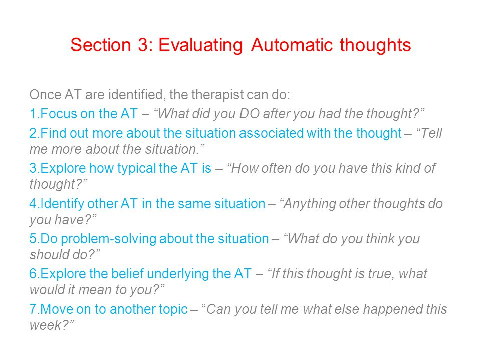 Section 3: Evaluating Automatic thoughts Once AT are identified, the therapist can do: 1.Focus on the AT – What did you DO after you had the thought 2.Find out more about the situation associated with the thought – Tell me more about the situation. 3.Explore how typical the AT is – How often do you have this kind of thought 4.Identify other AT in the same situation – Anything other thoughts do you have 5.Do problem-solving about the situation – What do you think you should do 6.Explore the belief underlying the AT – If this thought is true, what would it mean to you 7.Move on to another topic – Can you tell me what else happened this week