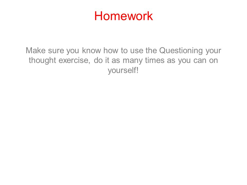 Homework Make sure you know how to use the Questioning your thought exercise, do it as many times as you can on yourself!
