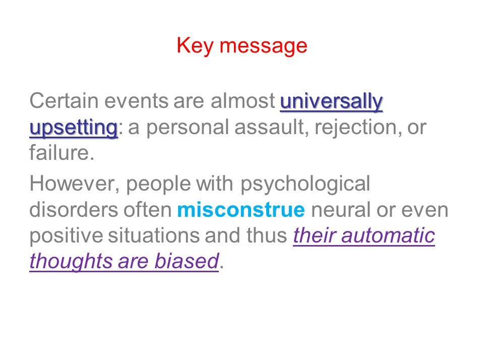 Key message universally upsetting Certain events are almost universally upsetting: a personal assault, rejection, or failure. However, people with psy