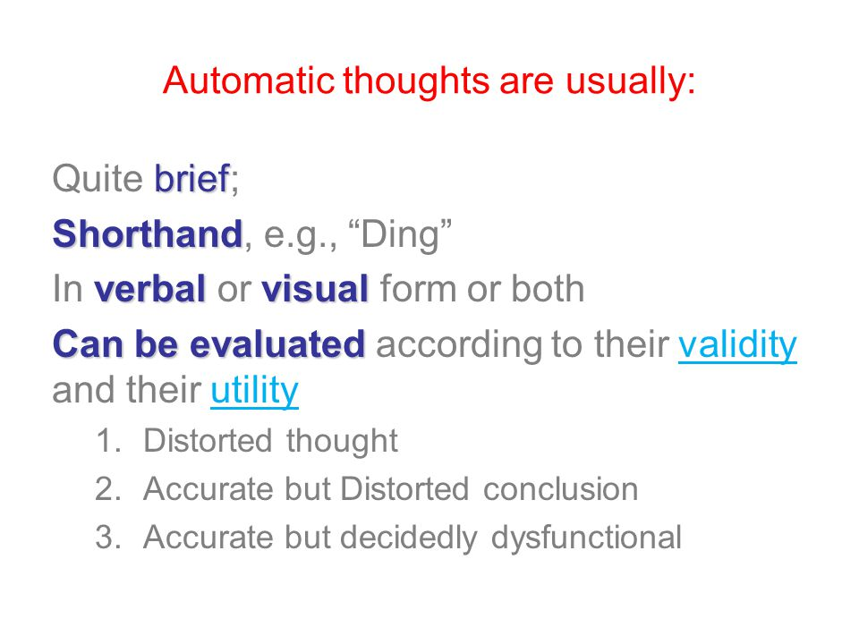 Automatic thoughts are usually: brief Quite brief; Shorthand Shorthand, e.g., Ding verbalvisual In verbal or visual form or both Can be evaluated Can be evaluated according to their validity and their utility 1.Distorted thought 2.Accurate but Distorted conclusion 3.Accurate but decidedly dysfunctional