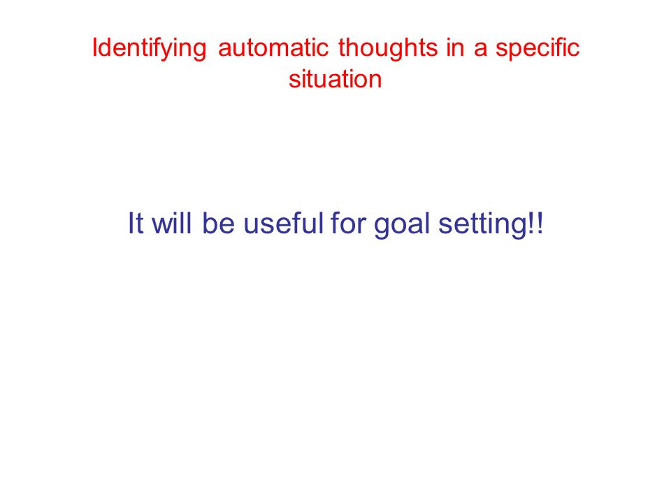 Identifying automatic thoughts in a specific situation It will be useful for goal setting!!