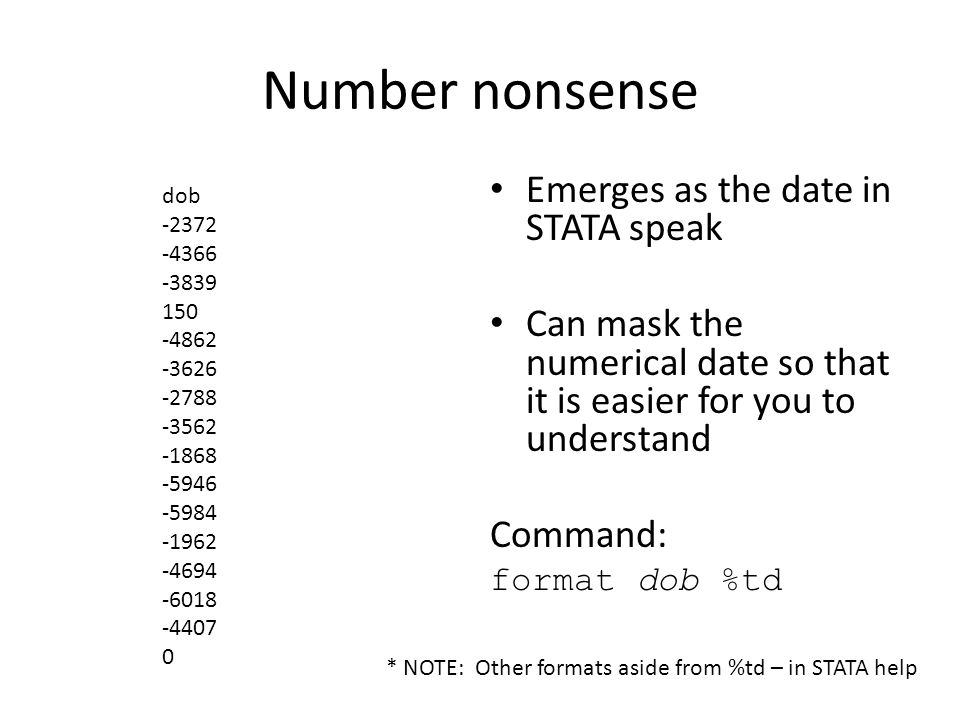Number nonsense Emerges as the date in STATA speak Can mask the numerical date so that it is easier for you to understand Command: format dob %td dob -2372 -4366 -3839 150 -4862 -3626 -2788 -3562 -1868 -5946 -5984 -1962 -4694 -6018 -4407 0 * NOTE: Other formats aside from %td – in STATA help