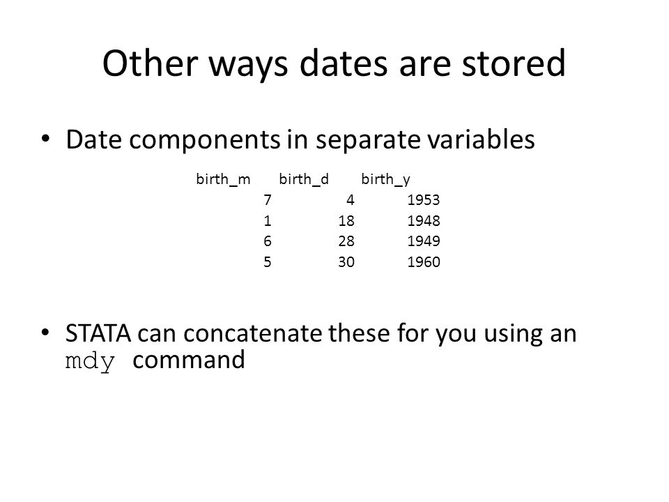 Other ways dates are stored Date components in separate variables birth_mbirth_dbirth_y 741953 1181948 6281949 5301960 STATA can concatenate these for you using an mdy command