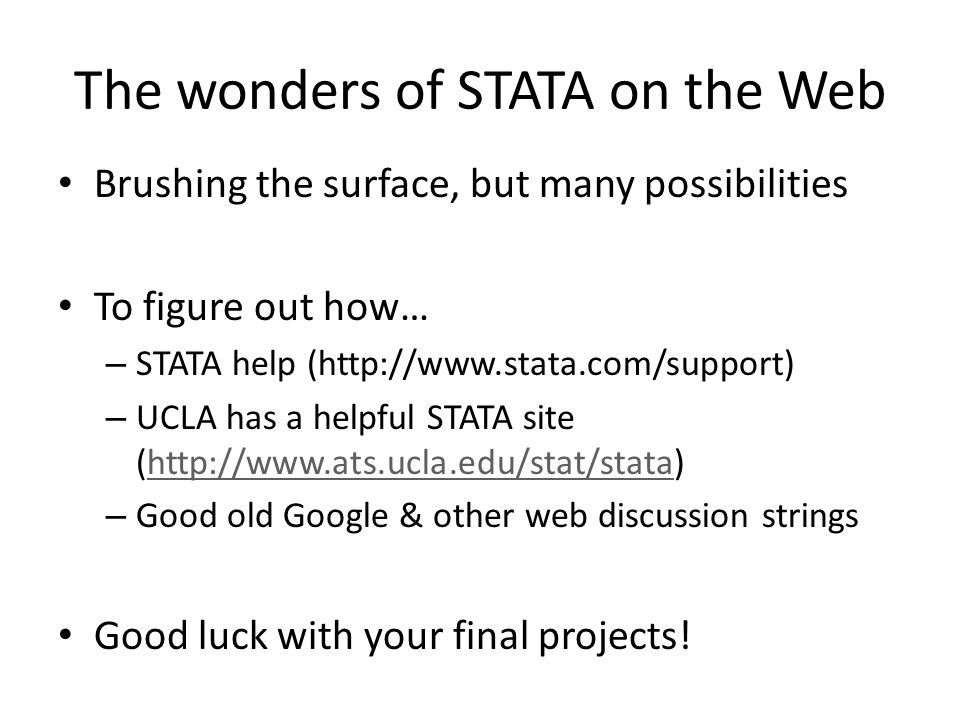 The wonders of STATA on the Web Brushing the surface, but many possibilities To figure out how… – STATA help (http://www.stata.com/support) – UCLA has a helpful STATA site (http://www.ats.ucla.edu/stat/stata)http://www.ats.ucla.edu/stat/stata – Good old Google & other web discussion strings Good luck with your final projects!
