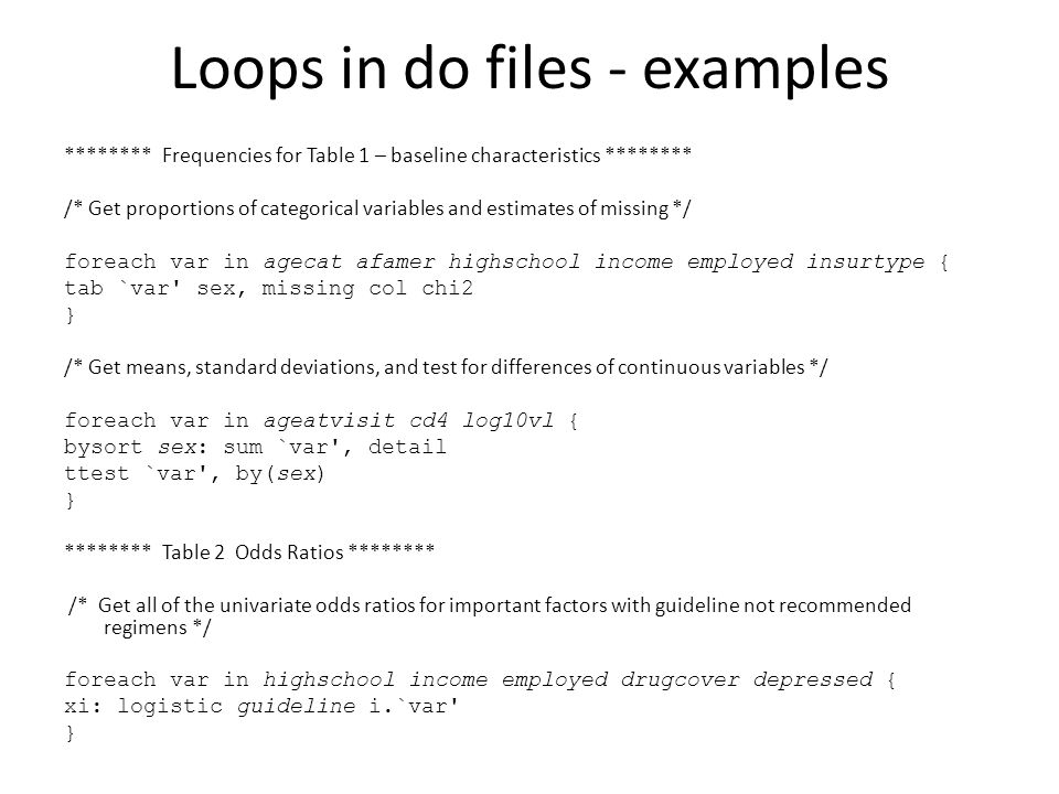 Loops in do files - examples ******** Frequencies for Table 1 – baseline characteristics ******** /* Get proportions of categorical variables and estimates of missing */ foreach var in agecat afamer highschool income employed insurtype { tab `var sex, missing col chi2 } /* Get means, standard deviations, and test for differences of continuous variables */ foreach var in ageatvisit cd4 log10vl { bysort sex: sum `var , detail ttest `var , by(sex) } ******** Table 2 Odds Ratios ******** /* Get all of the univariate odds ratios for important factors with guideline not recommended regimens */ foreach var in highschool income employed drugcover depressed { xi: logistic guideline i.`var }