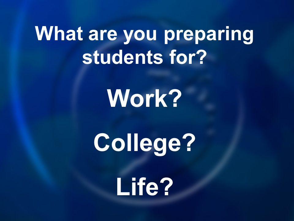 What are you preparing students for Work College Life