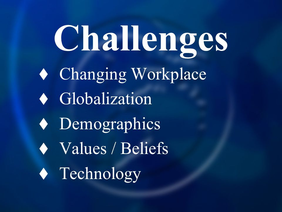 Challenges  Changing Workplace  Globalization  Demographics  Values / Beliefs  Technology