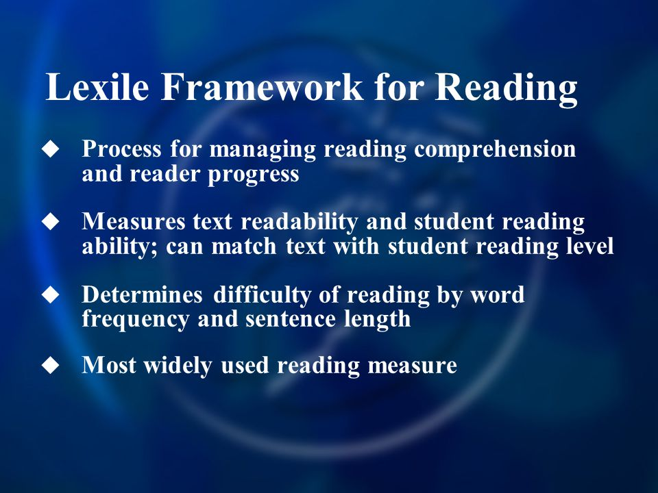  Process for managing reading comprehension and reader progress  Measures text readability and student reading ability; can match text with student reading level  Determines difficulty of reading by word frequency and sentence length  Most widely used reading measure Lexile Framework for Reading