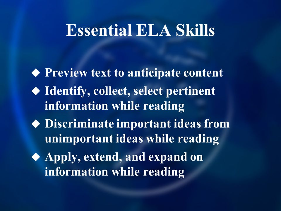 Essential ELA Skills  Preview text to anticipate content  Identify, collect, select pertinent information while reading  Discriminate important ideas from unimportant ideas while reading  Apply, extend, and expand on information while reading