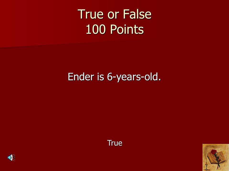 True or False 100 Points Ender is 6-years-old. True