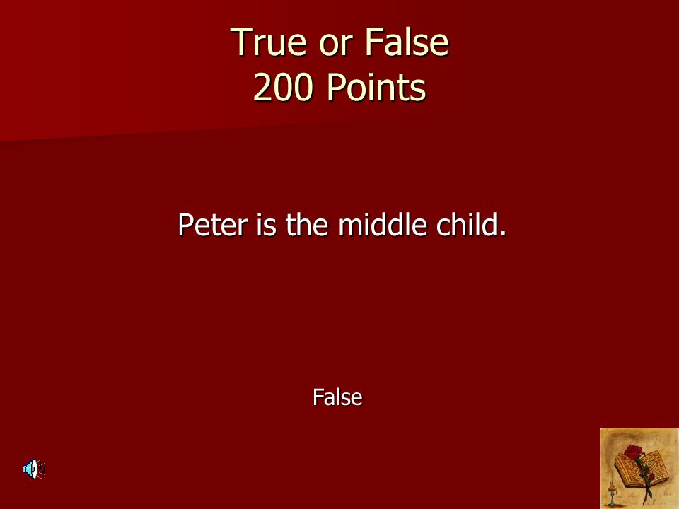 True or False 200 Points Peter is the middle child. Peter is the middle child. False
