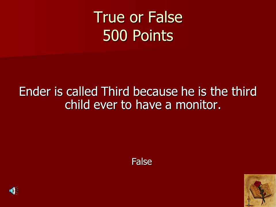 True or False 500 Points Ender is called Third because he is the third child ever to have a monitor. False