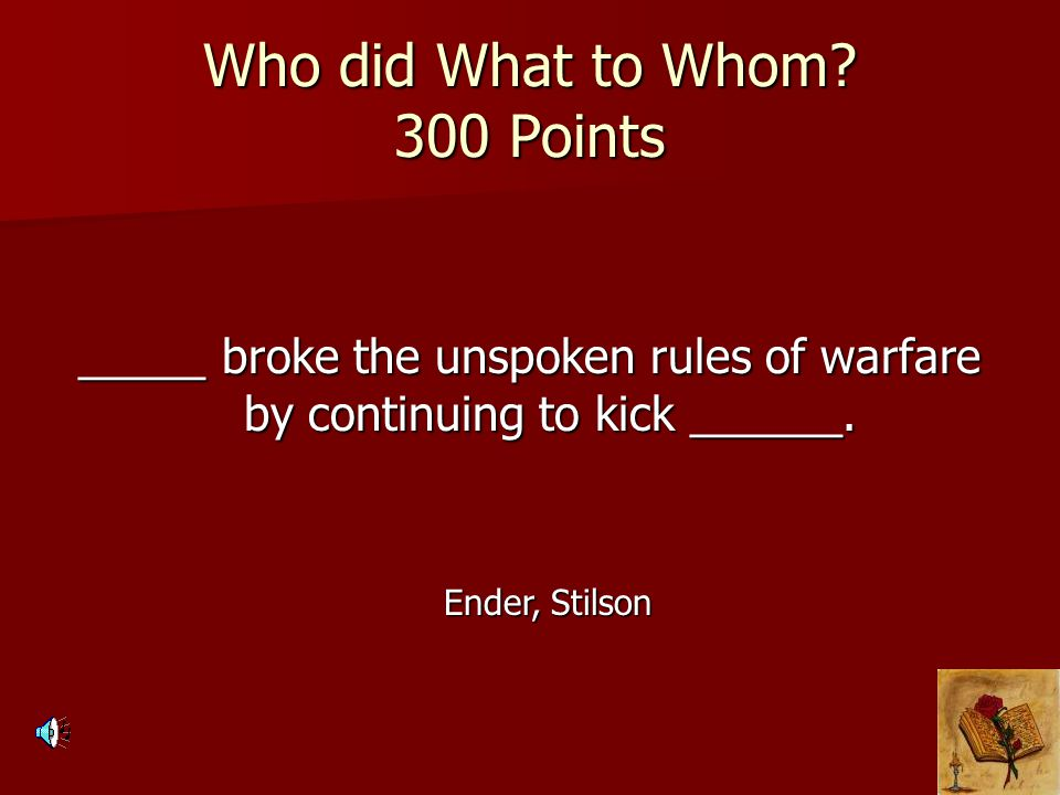 Who did What to Whom? 300 Points _____ broke the unspoken rules of warfare by continuing to kick ______. Ender, Stilson