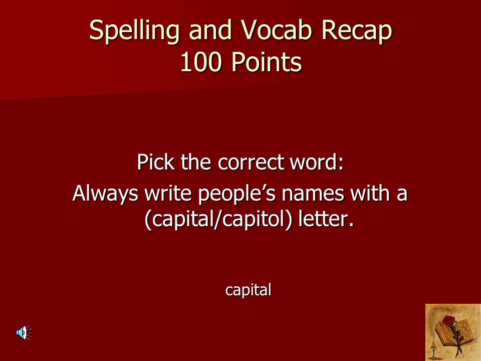 Spelling and Vocab Recap 100 Points Pick the correct word: Always write people's names with a (capital/capitol) letter.
