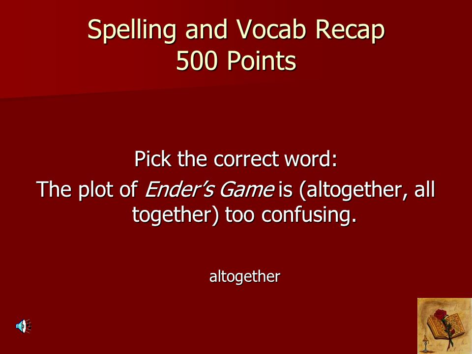 Spelling and Vocab Recap 500 Points Pick the correct word: The plot of Ender's Game is (altogether, all together) too confusing. altogether