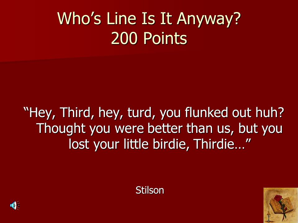 """Who's Line Is It Anyway? 200 Points """"Hey, Third, hey, turd, you flunked out huh? Thought you were better than us, but you lost your little birdie, Thi"""