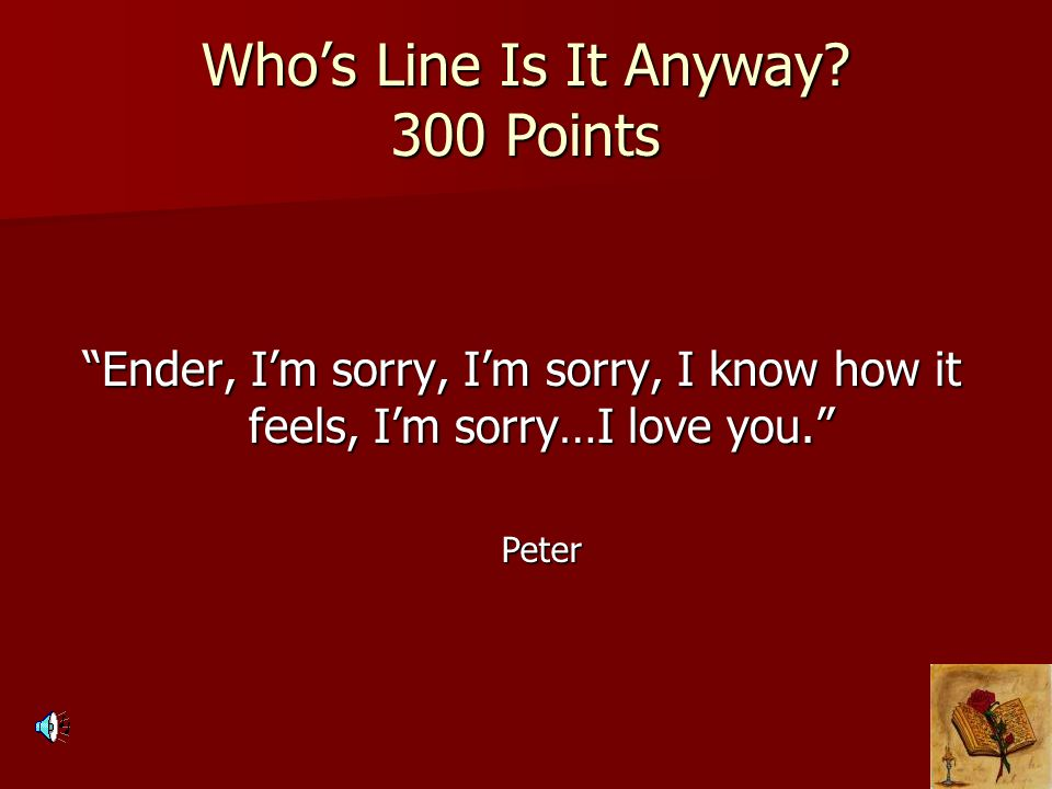 """Who's Line Is It Anyway? 300 Points """"Ender, I'm sorry, I'm sorry, I know how it feels, I'm sorry…I love you."""" Peter"""