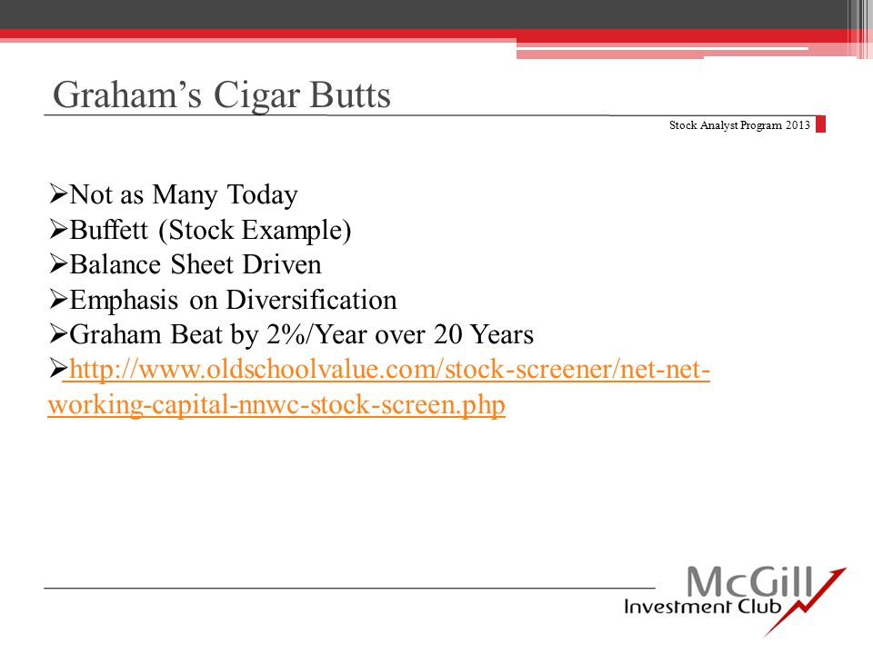 Graham's Cigar Butts Stock Analyst Program 2013  Not as Many Today  Buffett (Stock Example)  Balance Sheet Driven  Emphasis on Diversification  Graham Beat by 2%/Year over 20 Years  http://www.oldschoolvalue.com/stock-screener/net-net- working-capital-nnwc-stock-screen.php http://www.oldschoolvalue.com/stock-screener/net-net- working-capital-nnwc-stock-screen.php