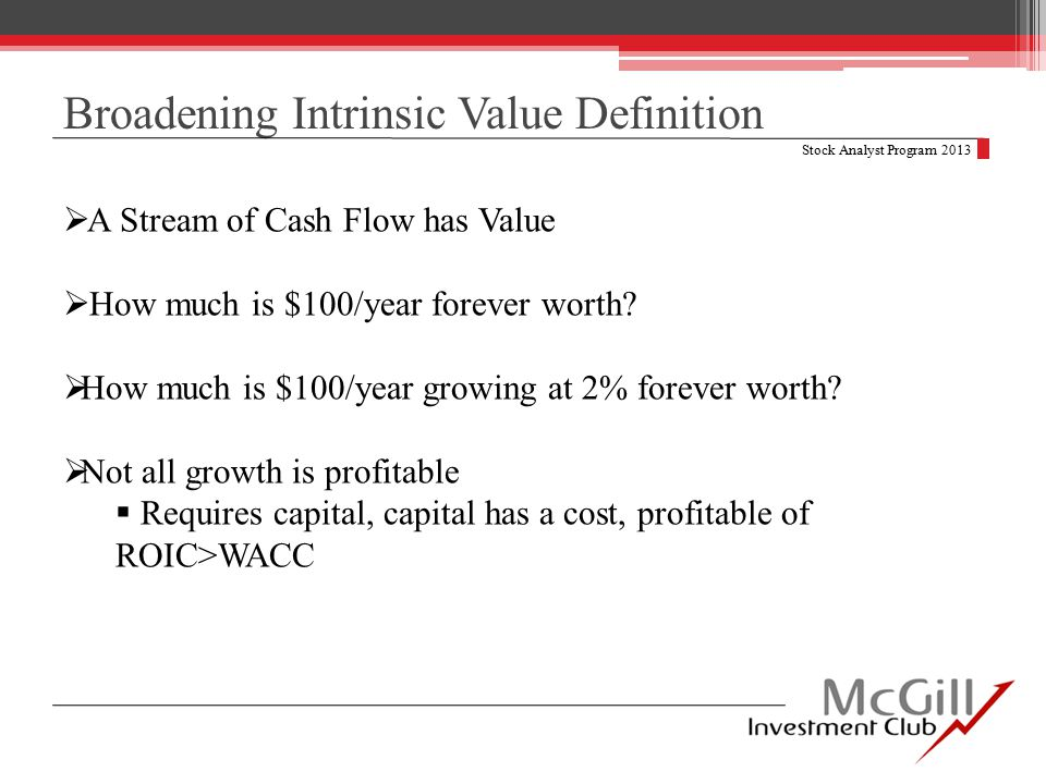 Broadening Intrinsic Value Definition Stock Analyst Program 2013  A Stream of Cash Flow has Value  How much is $100/year forever worth.