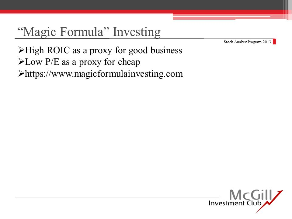 Magic Formula Investing Stock Analyst Program 2013  High ROIC as a proxy for good business  Low P/E as a proxy for cheap  https://www.magicformulainvesting.com