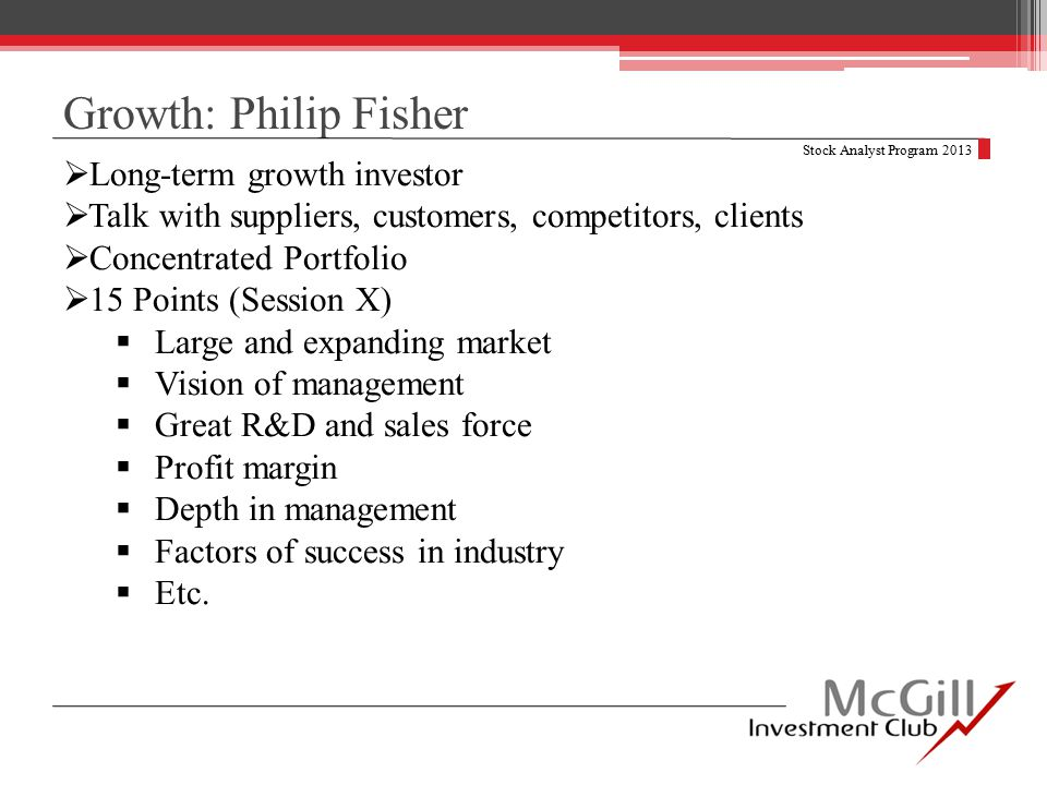 Growth: Philip Fisher Stock Analyst Program 2013  Long-term growth investor  Talk with suppliers, customers, competitors, clients  Concentrated Portfolio  15 Points (Session X)  Large and expanding market  Vision of management  Great R&D and sales force  Profit margin  Depth in management  Factors of success in industry  Etc.