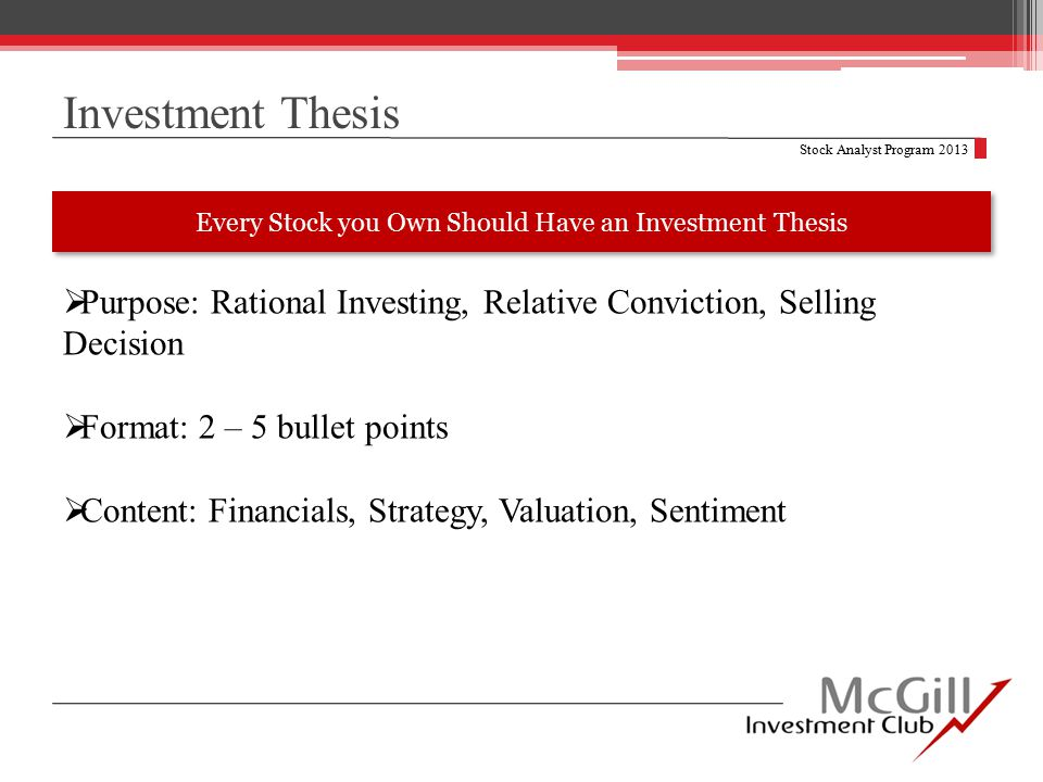 Investment Thesis Stock Analyst Program 2013  Purpose: Rational Investing, Relative Conviction, Selling Decision  Format: 2 – 5 bullet points  Content: Financials, Strategy, Valuation, Sentiment Every Stock you Own Should Have an Investment Thesis