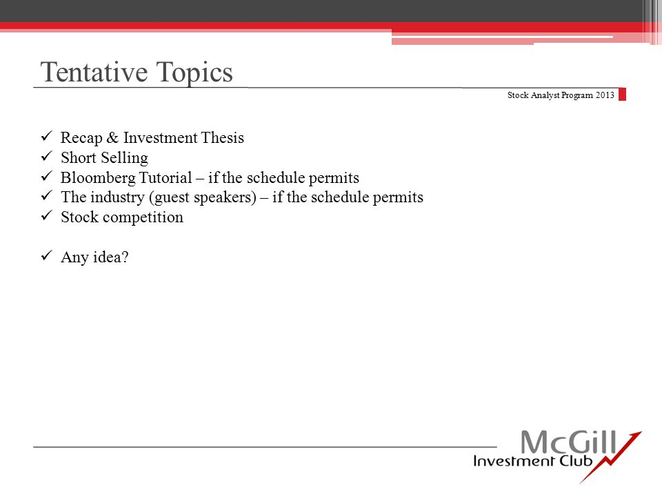 Tentative Topics Stock Analyst Program 2013 Recap & Investment Thesis Short Selling Bloomberg Tutorial – if the schedule permits The industry (guest speakers) – if the schedule permits Stock competition Any idea?