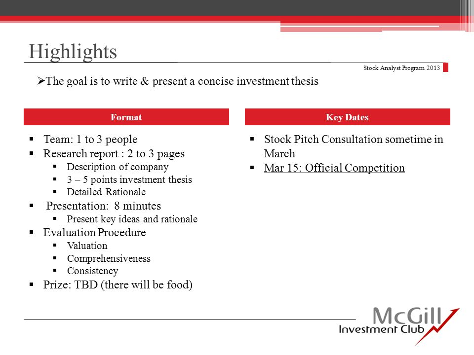  The goal is to write & present a concise investment thesis Highlights Format  Team: 1 to 3 people  Research report : 2 to 3 pages  Description of company  3 – 5 points investment thesis  Detailed Rationale  Presentation: 8 minutes  Present key ideas and rationale  Evaluation Procedure  Valuation  Comprehensiveness  Consistency  Prize: TBD (there will be food) Stock Analyst Program 2013 Key Dates  Stock Pitch Consultation sometime in March  Mar 15: Official Competition
