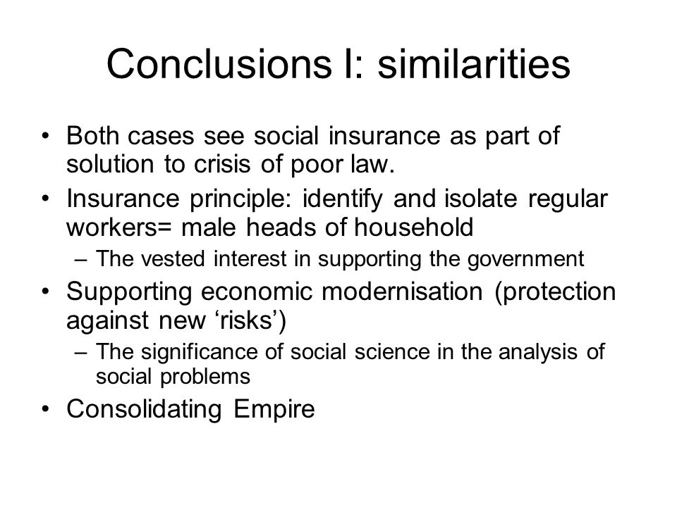 Conclusions I: similarities Both cases see social insurance as part of solution to crisis of poor law.