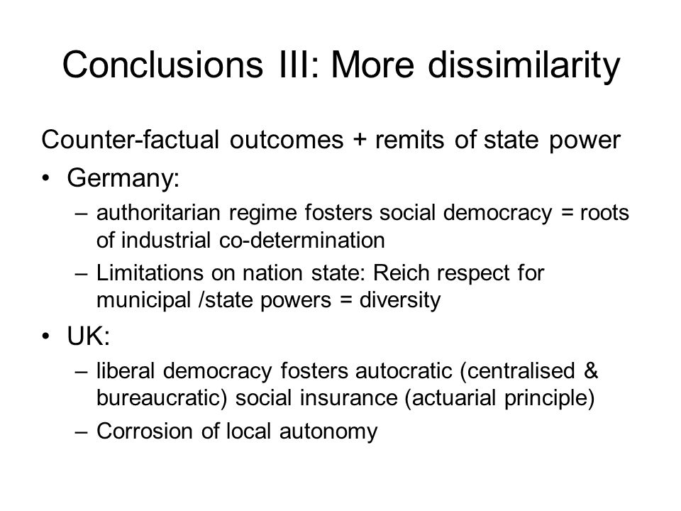 Conclusions III: More dissimilarity Counter-factual outcomes + remits of state power Germany: –authoritarian regime fosters social democracy = roots o